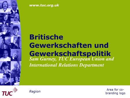 Www.tuc.org.uk Area for co- branding logo Region Britische Gewerkschaften und Gewerkschaftspolitik Sam Gurney, TUC European Union and International Relations.