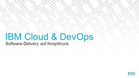 Software-Delivery auf Knopfdruck IBM Cloud & DevOps.