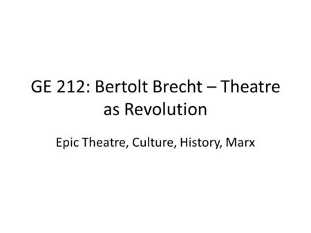 GE 212: Bertolt Brecht – Theatre as Revolution Epic Theatre, Culture, History, Marx.