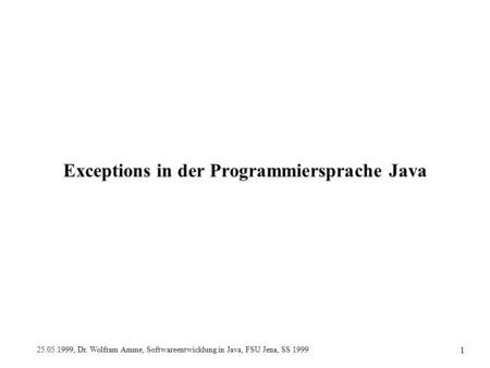 25.05.1999, Dr. Wolfram Amme, Softwareentwicklung in Java, FSU Jena, SS 1999 1 Exceptions in der Programmiersprache Java.