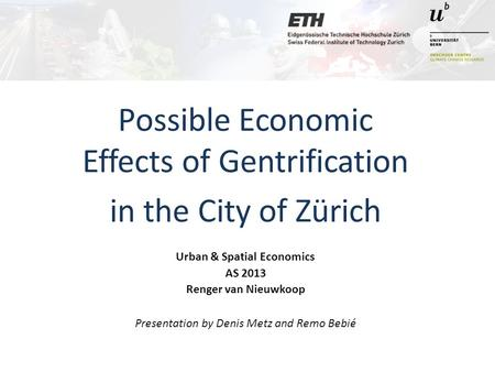 Possible Economic Effects of Gentrification in the City of Zürich Urban & Spatial Economics AS 2013 Renger van Nieuwkoop Presentation by Denis Metz and.