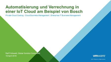 © 2014 VMware Inc. All rights reserved. Automatisierung und Verrechnung in einer IoT Cloud am Beispiel von Bosch Private Cloud Costing | Cloud Business.