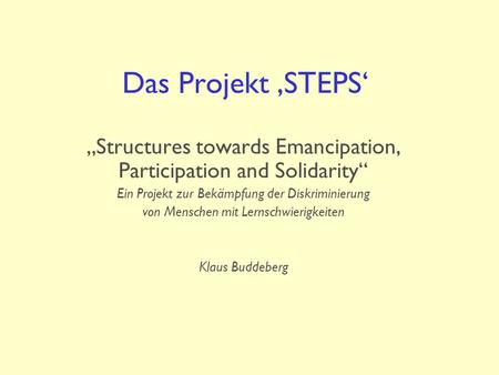 "Das Projekt 'STEPS' ""Structures towards Emancipation, Participation and Solidarity"" Ein Projekt zur Bekämpfung der Diskriminierung von Menschen mit Lernschwierigkeiten."