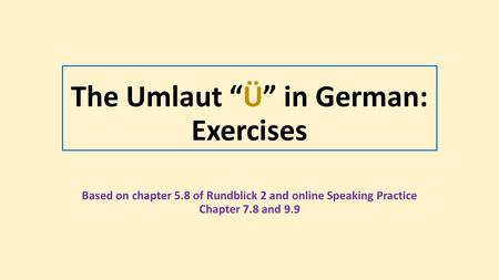 "The Umlaut ""Ü"" in German: Exercises Based on chapter 5.8 of Rundblick 2 and online Speaking Practice Chapter 7.8 and 9.9."