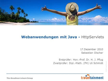 © 2008 TravelTainment The Amadeus Leisure Group Webanwendungen mit Java - HttpServlets 17.Dezember 2010 Sebastian Olscher Erstprüfer: Hon.-Prof. Dr. H.