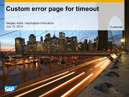 Custom error page for timeout Gergely Andó / Application Innovation July 10, 2013 Customer.