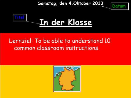 In der Klasse Lernziel: To be able to understand 10 common classroom instructions. Titel Datum Samstag, den 4.Oktober 2013.