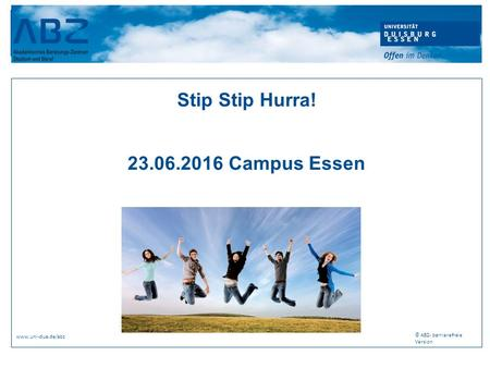 Stip Stip Hurra! 23.06.2016 Campus Essen www.uni-due.de/abz © ABZ- barrierefreie Version.