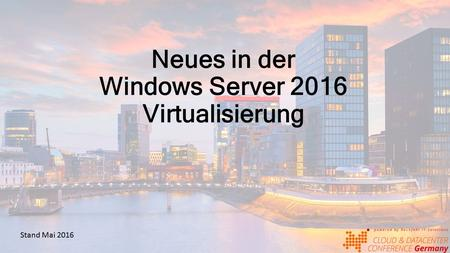 Neues in der Windows Server 2016 Virtualisierung Stand Mai 2016.