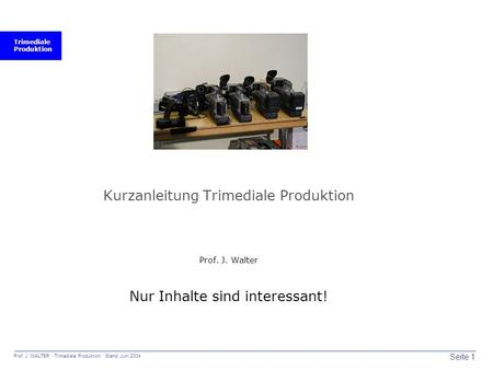 Trimediale Produktion Seite 1 Prof. J. WALTER Trimediale Produktion Stand: Juni 2004 Kurzanleitung Trimediale Produktion Prof. J. Walter Nur Inhalte sind.