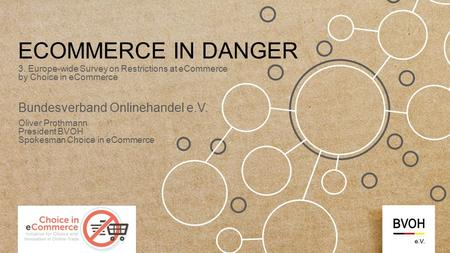 ECOMMERCE IN DANGER 3. Europe-wide Survey on Restrictions at eCommerce by Choice in eCommerce Bundesverband Onlinehandel e.V. Oliver Prothmann President.