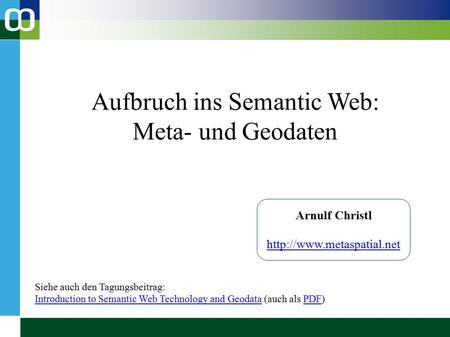 Aufbruch ins Semantic Web: Meta- und Geodaten Arnulf Christl  Siehe auch den Tagungsbeitrag: Introduction to Semantic Web Technology.