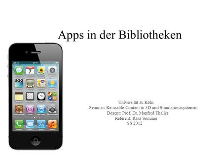Apps in der Bibliotheken Universität zu Köln Seminar: Re-usable Content in 3D und Simulationssystemen Dozent: Prof. Dr. Manfred Thaller Referent: Rasa.