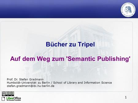 1 Bücher zu Tripel Auf dem Weg zum 'Semantic Publishing' Prof. Dr. Stefan Gradmann Humboldt-Universität zu Berlin / School of Library and Information Science.