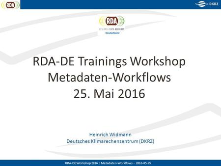 RDA-DE Workshop 2016 : Metadaten-Workflows - 2016-05-25 Heinrich Widmann Deutsches Klimarechenzentrum (DKRZ) RDA-DE Trainings Workshop Metadaten-Workflows.