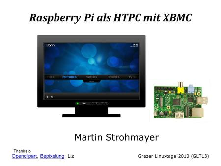 Raspberry Pi als HTPC mit XBMC Martin Strohmayer Grazer Linuxtage 2013 (GLT13) OpenclipartOpenclipart, Bepixelung, LizBepixelung Thanks to.