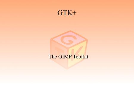 "GTK+ The GIMP Toolkit. 2 GTK+ ● Geschichte – The GIMP Toolkit – GTK+ 1.2 – GTK+ 2.0 ● Bibliotheken ● GNOME ● ""Hello world!"" ● Ausblick."
