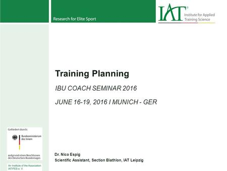 Training Planning IBU COACH SEMINAR 2016 JUNE 16-19, 2016 I MUNICH - GER Dr. Nico Espig Scientific Assistant, Section Biathlon, IAT Leipzig.