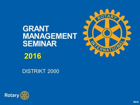 2014 GRANT MANAGEMENT SEMINAR DISTRIKT 2000 2016.