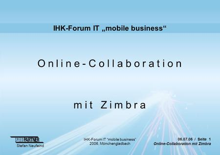 "06.07.06 / Seite 1 Online-Collaboration mit Zimbra Stefan Neufeind IHK-Forum IT ""mobile business"" 2006, Mönchengladbach IHK-Forum IT ""mobile business"""