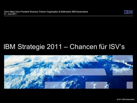 © 2011 IBM Deutschland IBM Strategie 2011 – Chancen für ISV's Doris Albiez,Vice President Business Partner Organisation & Midmarket, IBM Deutschland 21.