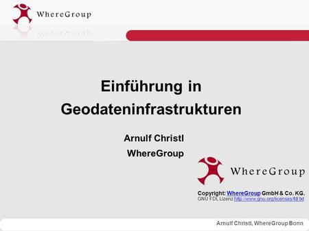 Arnulf Christl, WhereGroup Bonn Einführung in Geodateninfrastrukturen Arnulf Christl WhereGroup Copyright: WhereGroup GmbH & Co. KG.WhereGroup GNU FDL.