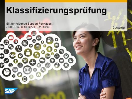 Use this title slide only with an image Klassifizierungsprüfung Gilt für folgende Support Packages: 7.00 SP14, 6.40 SP21, 6.20 SP63 Customer.