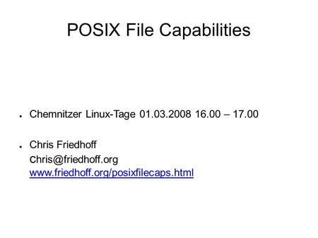 POSIX File Capabilities ● Chemnitzer Linux-Tage 01.03.2008 16.00 – 17.00 ● Chris Friedhoff c