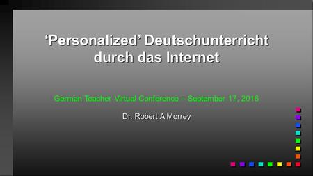 'Personalized' Deutschunterricht durch das Internet German Teacher Virtual Conference – September 17, 2016 Dr. Robert A Morrey.