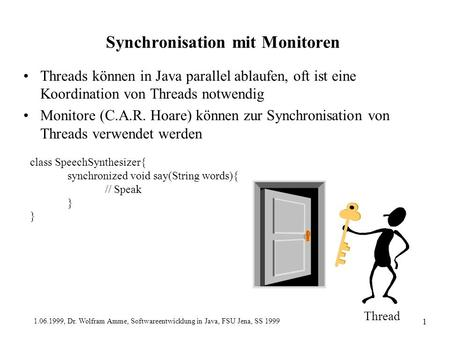 1.06.1999, Dr. Wolfram Amme, Softwareentwicklung in Java, FSU Jena, SS 1999 1 Synchronisation mit Monitoren Threads können in Java parallel ablaufen, oft.