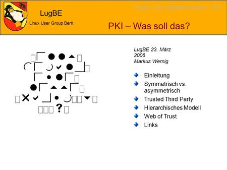 LugBE Linux User Group Bern PKI – Was soll das? Einleitung Symmetrisch vs. asymmetrisch Trusted Third Party Hierarchisches Modell Web of Trust Links LugBE.
