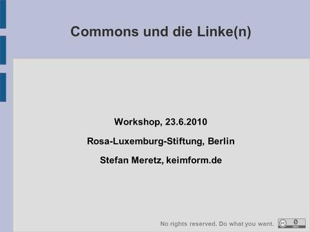 Workshop, 23.6.2010 Rosa-Luxemburg-Stiftung, Berlin Stefan Meretz, keimform.de Commons und die Linke(n) No rights reserved. Do what you want.