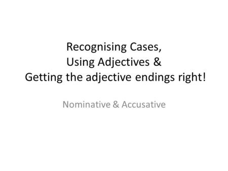 Recognising Cases, Using Adjectives & Getting the adjective endings right! Nominative & Accusative.