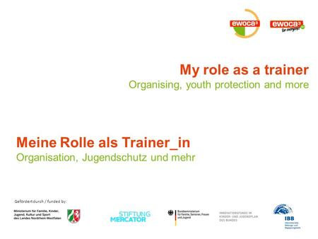 Gefördert durch / funded by: My role as a trainer Organising, youth protection and more Meine Rolle als Trainer_in Organisation, Jugendschutz und mehr.