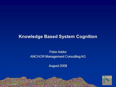 Knowledge Based System Cognition Peter Addor ANCHOR Management Consulting AG August 2008.