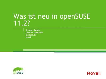 Was ist neu in openSUSE 11.2? Andreas Jaeger Director openSUSE Novell.