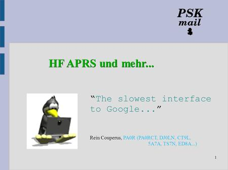 "1 ""The slowest interface to Google..."" Rein Couperus, PA0R (PA0RCT, DJ0LN, CT9L, 5A7A, TS7N, ED8A...) HF APRS und mehr..."