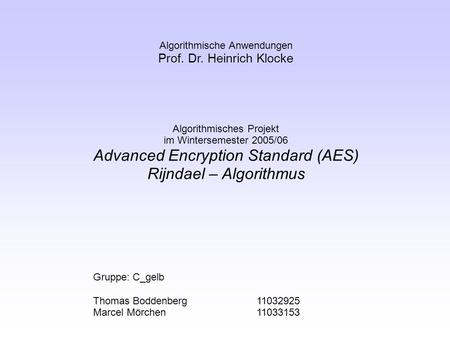 Algorithmische Anwendungen Prof. Dr. Heinrich Klocke Algorithmisches Projekt im Wintersemester 2005/06 Advanced Encryption Standard (AES) Rijndael – Algorithmus.