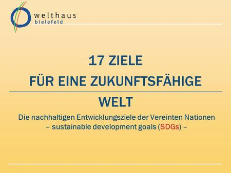 17 ZIELE FÜR EINE ZUKUNFTSFÄHIGE WELT Die nachhaltigen Entwicklungsziele der Vereinten Nationen – sustainable development goals (SDGs) –