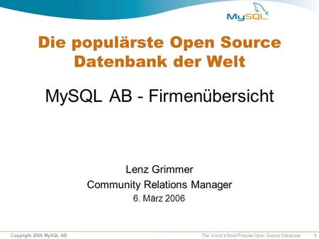 1 Copyright 2006 MySQL AB The World's Most Popular Open Source Database Die populärste Open Source Datenbank der Welt MySQL AB - Firmenübersicht Lenz Grimmer.