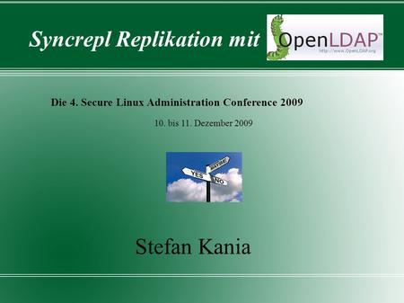 Syncrepl Replikation mit Die 4. Secure Linux Administration Conference 2009 Stefan Kania 10. bis 11. Dezember 2009.