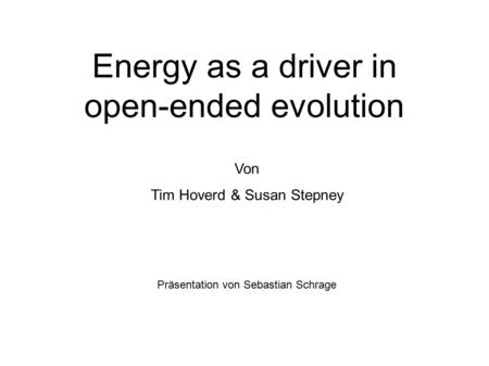 Energy as a driver in open-ended evolution Von Tim Hoverd & Susan Stepney Präsentation von Sebastian Schrage.