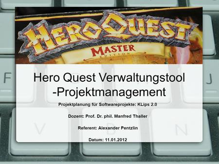 Hero Quest Verwaltungstool -Projektmanagement Projektplanung für Softwareprojekte: KLips 2.0 Dozent: Prof. Dr. phil. Manfred Thaller Referent: Alexander.