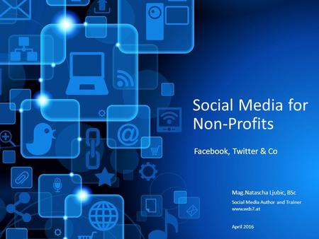 Social Media for Non-Profits Mag.Natascha Ljubic, BSc Social Media Author and Trainer  April 2016 Facebook, Twitter & Co.