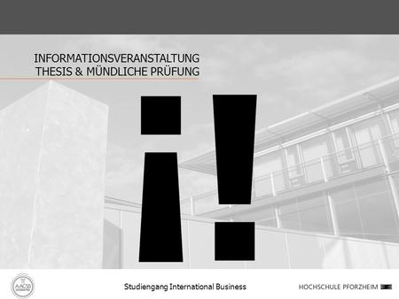INFORMATIONSVERANSTALTUNG THESIS & MÜNDLICHE PRÜFUNG Studiengang International Business.