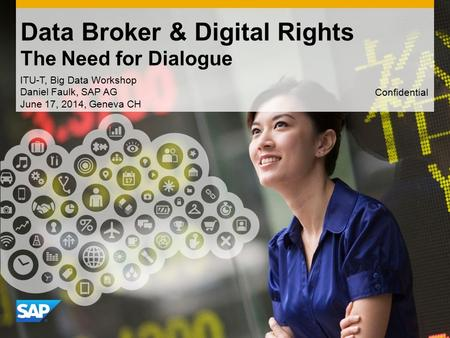 Use this title slide only with an image Data Broker & Digital Rights The Need for Dialogue ITU-T, Big Data Workshop Daniel Faulk, SAP AG June 17, 2014,