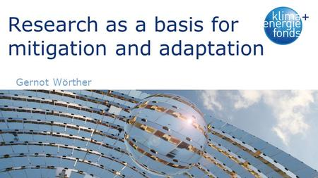 Research as a basis for mitigation and adaptation Gernot Wörther.