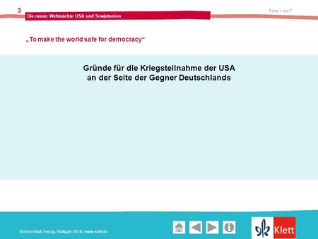 "Geschichte und Geschehen Oberstufe Folie 1 von 7 Die neuen Weltmächte USA und Sowjetunion 3 ""To make the world safe for democracy"" © Ernst Klett Verlag,"