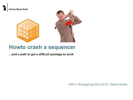 Kanton Basel-Stadt Howto crash a sequencer …and a path to get a difficult package to work APP-V Swissgroup 22.6.2016 / Daniel Müller.