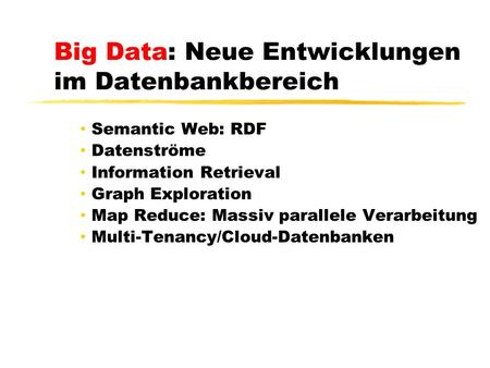 Big Data: Neue Entwicklungen im Datenbankbereich Semantic Web: RDF Datenströme Information Retrieval Graph Exploration Map Reduce: Massiv parallele Verarbeitung.
